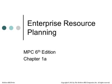 Copyright © 2011 by The McGraw-Hill Companies, Inc. All rights reserved. McGraw-Hill/Irwin Enterprise Resource Planning MPC 6 th Edition Chapter 1a.