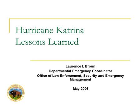 Hurricane Katrina Lessons Learned Laurence I. Broun Departmental Emergency Coordinator Office of Law Enforcement, Security and Emergency Management May.