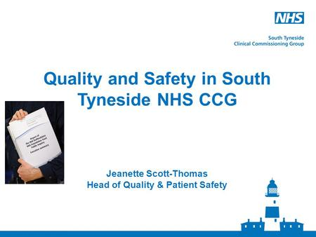 Quality and Safety in South Tyneside NHS CCG Jeanette Scott-Thomas Head of Quality & Patient Safety.