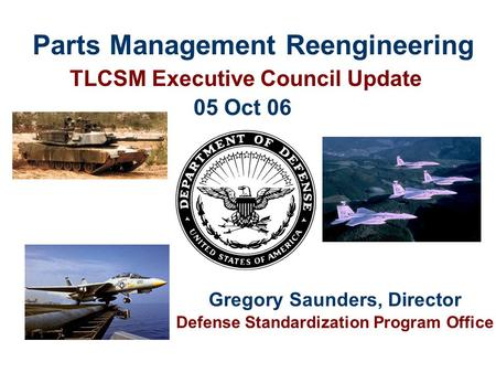Parts Management Reengineering TLCSM Executive Council Update Gregory Saunders, Director Defense Standardization Program Office 05 Oct 06.