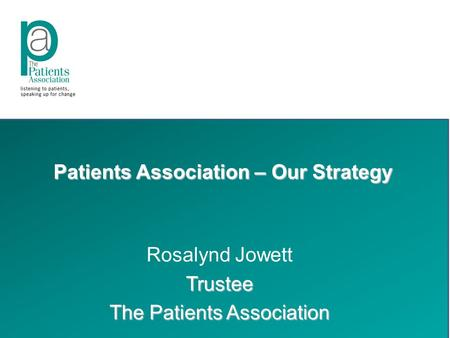 Patients Association – Our Strategy Rosalynd JowettTrustee The Patients Association.