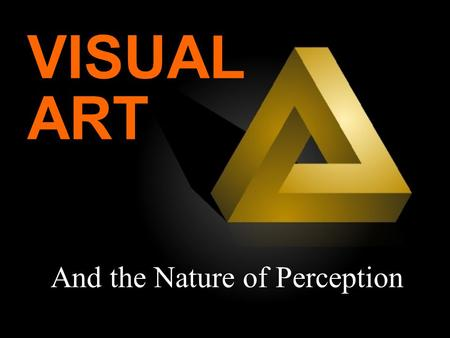 And the Nature of Perception VISUAL ART. Part I: Perception.