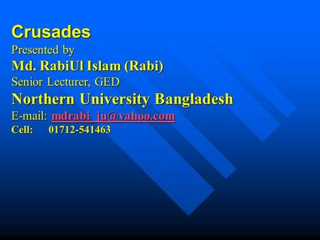 Crusades Presented by Md. RabiUl Islam (Rabi) Senior Lecturer, GED Northern University Bangladesh    Cell: