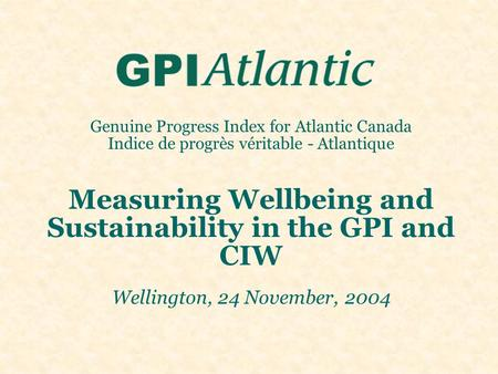 Genuine Progress Index for Atlantic Canada Indice de progrès véritable - Atlantique Measuring Wellbeing and Sustainability in the GPI and CIW Wellington,