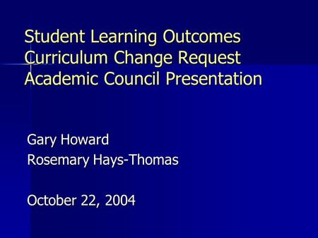 Student Learning Outcomes Curriculum Change Request Academic Council Presentation Gary Howard Rosemary Hays-Thomas October 22, 2004.