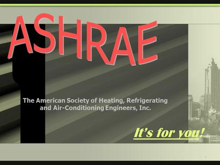 1 It's for you! The American Society of Heating, Refrigerating and Air-Conditioning Engineers, Inc.
