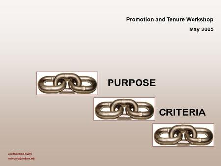 Promotion and Tenure Workshop May 2005 PURPOSE CRITERIA Lou Malcomb 5/2005