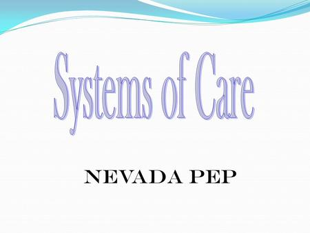 Nevada PEP. 2 A System of Care is a child-centered, family-focused plan of care in which the needs of the child and family dictate the types of services.