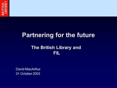 Partnering for the future David MacArthur 31 October 2003 The British Library and FIL.