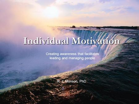 Individual Motivation Creating awareness that facilitates leading and managing people R. J. Monson, PhD.