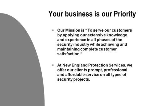 "Your business is our Priority  Our Mission is ""To serve our customers by applying our extensive knowledge and experience in all phases of the security."
