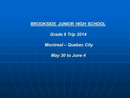BROOKSIDE JUNIOR HIGH SCHOOL Grade 9 Trip 2014 Montreal – Quebec City May 30 to June 4.