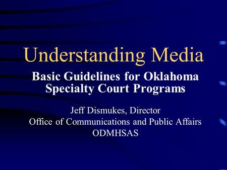 Understanding Media Basic Guidelines for Oklahoma Specialty Court Programs Jeff Dismukes, Director Office of Communications and Public Affairs ODMHSAS.