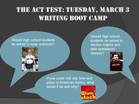 The ACT test: Tuesday, March 3 Writing boot camp Should high school students be asked to wear uniforms? Should high school students be asked to declare.