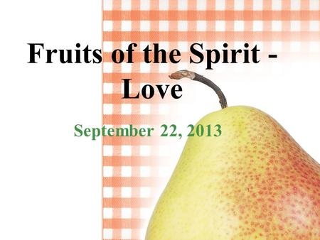 "Fruits of the Spirit - Love September 22, 2013. Galatians 5:22-23 ""But the fruit of the Spirit is love, joy, peace, patience, kindness, goodness, faithfulness,"