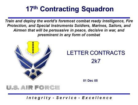 17 th Contracting Squadron I n t e g r i t y - S e r v i c e - E x c e l l e n c e LETTER CONTRACTS 2k7 01 Dec 05 Train and deploy the world's foremost.