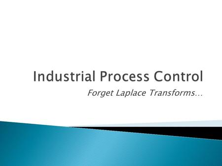 Forget Laplace Transforms….  Industrial process control involves a lot more than just Laplace transforms and loop tuning  Combination of both theory.