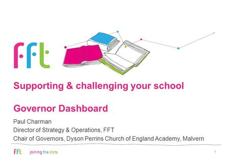 Joining the dots Supporting & challenging your school Governor Dashboard 1 Paul Charman Director of Strategy & Operations, FFT Chair of Governors, Dyson.