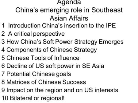 Agenda China's emerging role in Southeast Asian Affairs 1 Introduction China's insertion to the IPE 2 A critical perspective 3 How China's Soft Power Strategy.