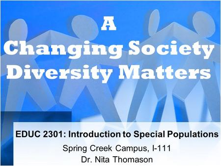 EDUC 2301: Introduction to Special Populations Spring Creek Campus, I-111 Dr. Nita Thomason A Changing Society Diversity Matters.