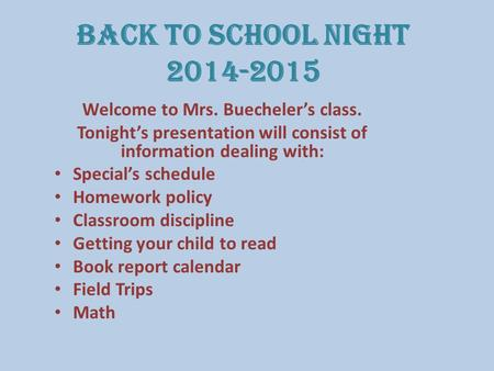 Back to School Night 2014-2015 Welcome to Mrs. Buecheler's class. Tonight's presentation will consist of information dealing with: Special's schedule Homework.
