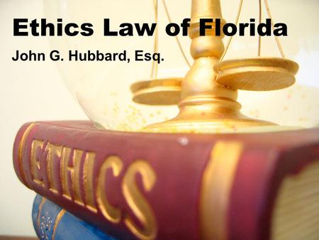 Ethics Law of Florida John G. Hubbard, Esq.. Basic Principles of Ethics in Florida A public office is a public trust. The people shall have the right.