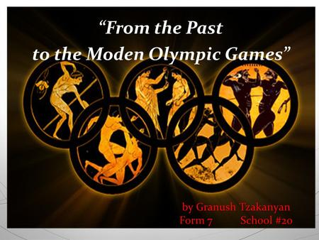 "By Granush Tzakanyan Form 7 School #20 ""From the Past to the Moden Olympic Games"""