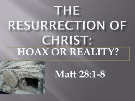 Matt 28:1-8 HOAX OR REALITY?.  A study of the teachings of Christ show that the resurrection was one of the foremost themes of Christ's teachings - Matt.