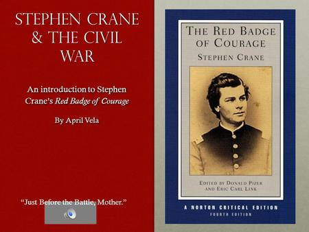 Stephen crane & The Civil War An introduction to Stephen Crane's Red Badge of Courage By April Vela An introduction to Stephen Crane's Red Badge of Courage.