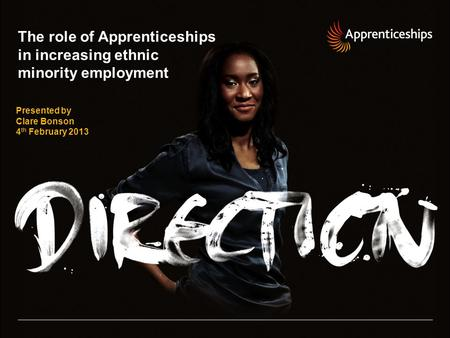 The role of Apprenticeships in increasing ethnic minority employment Presented by Clare Bonson 4 th February 2013.