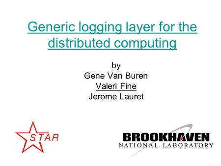 1 Generic logging layer for the distributed computing by Gene Van Buren Valeri Fine Jerome Lauret.