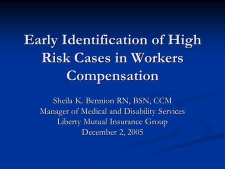 Early Identification of High Risk Cases in Workers Compensation Sheila K. Bennion RN, BSN, CCM Manager of Medical and Disability Services Liberty Mutual.