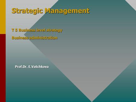 Strategic Management T 5 Business level strategy Business administration Prof.Dr. E.Vatchkova.