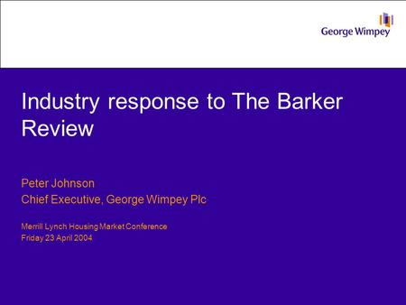 Industry response to The Barker Review Peter Johnson Chief Executive, George Wimpey Plc Merrill Lynch Housing Market Conference Friday 23 April 2004.