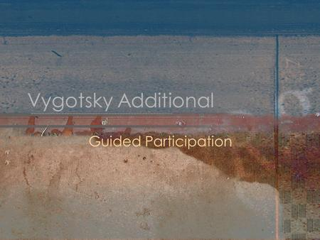 Vygotsky Additional Guided Participation. Sociocultural Activity Guided participation is a particular type of scaffolding studied by Rogoff et al. (1995).