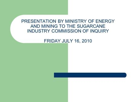 PRESENTATION BY MINISTRY OF <strong>ENERGY</strong> AND MINING TO THE SUGARCANE INDUSTRY COMMISSION OF INQUIRY FRIDAY JULY 16, 2010.