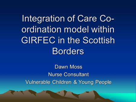 Integration of Care Co- ordination model within GIRFEC in the Scottish Borders Dawn Moss Nurse Consultant Vulnerable Children & Young People.