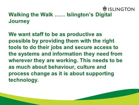 Walking the Walk …… Islington's Digital Journey We want staff to be as productive as possible by providing them with the right tools to do their jobs and.