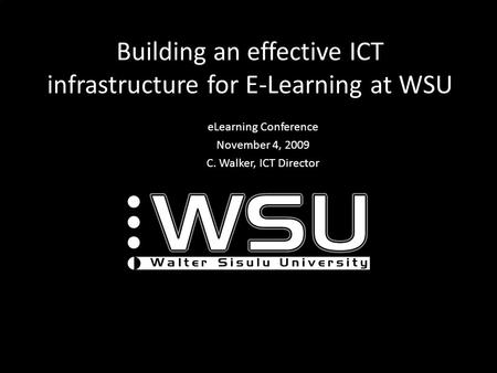 Building an effective ICT infrastructure for E-Learning at WSU eLearning Conference November 4, 2009 C. Walker, ICT Director.