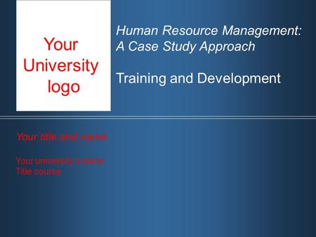 Human Resource Management: A Case Study Approach Training and Development Your title and name Your university's name Title course Your University logo.