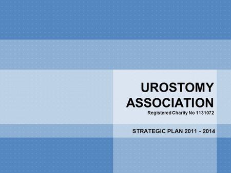 UROSTOMY ASSOCIATION Registered Charity No 1131072 STRATEGIC PLAN 2011 - 2014.