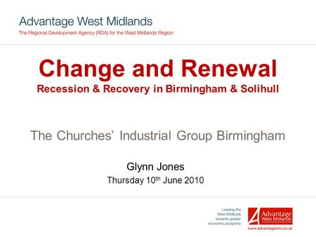 Change and Renewal Recession & Recovery in Birmingham & Solihull The Churches' Industrial Group Birmingham Glynn Jones Thursday 10 th June 2010.