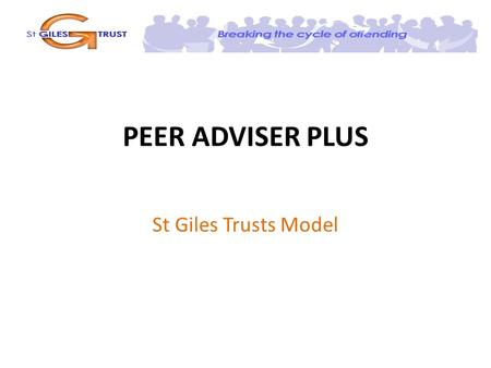 PEER ADVISER PLUS St Giles Trusts Model. Key Objectives Key objectives of the programme are: To allow Peer Adviser graduates to complete the on-the-job.