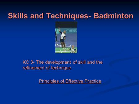 Skills and Techniques- Badminton KC 3- The development of skill and the refinement of technique Principles of Effective Practice.