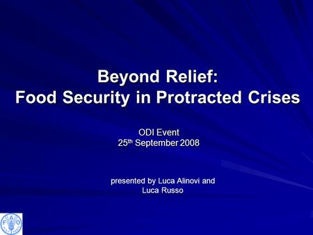 Beyond Relief: Food Security in Protracted Crises ODI Event 25 th September 2008 presented by Luca Alinovi and Luca Russo.