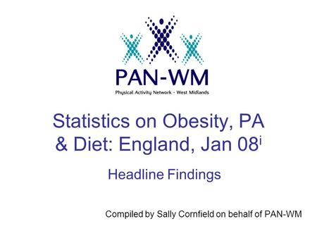 Statistics on <strong>Obesity</strong>, PA & <strong>Diet</strong>: England, Jan 08 i Compiled by Sally Cornfield on behalf of PAN-WM Headline Findings.