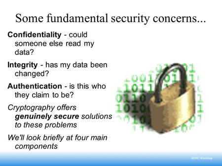 NSRC Workshop Some fundamental security concerns... Confidentiality - could someone else read my data? Integrity - has my data been changed? Authentication.