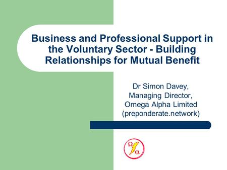 Business and Professional Support in the Voluntary Sector - Building Relationships for Mutual Benefit Dr Simon Davey, Managing Director, Omega Alpha Limited.