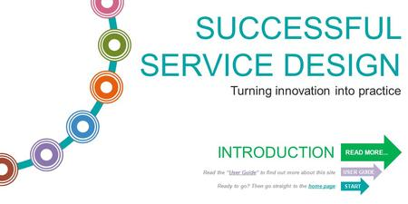 "SUCCESSFUL SERVICE DESIGN Turning innovation into practice READ MORE... USER GUIDE Read the ""User Guide"" to find out more about this site START Ready to."