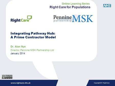 Copyright 2011 Right Care Integrating Pathway Hub: A Prime Contractor Model Dr. Alan Nye Director Pennine MSK Partnership Ltd January 2014 Online Learning.